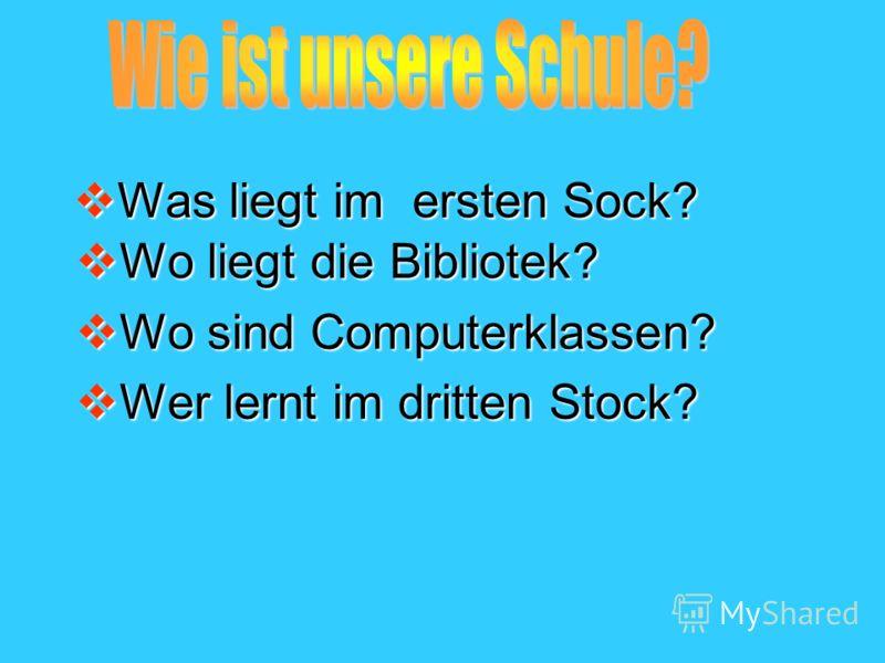 Was liegt im ersten Sock? Was liegt im ersten Sock? Wo liegt die Bibliotek? Wo liegt die Bibliotek? Wo sind Computerklassen? Wo sind Computerklassen? Wer lernt im dritten Stock? Wer lernt im dritten Stock?