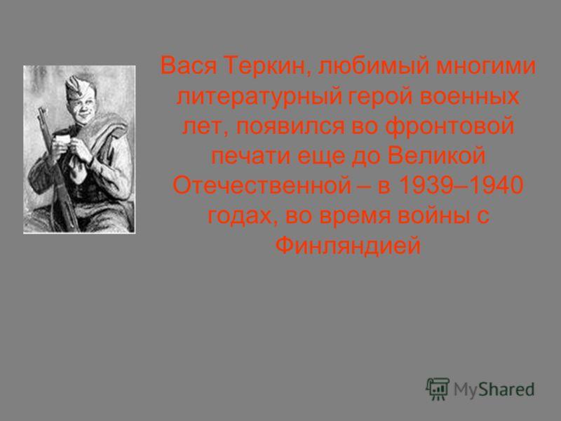 Вася Теркин, любимый многими литературный герой военных лет, появился во фронтовой печати еще до Великой Отечественной – в 1939–1940 годах, во время войны с Финляндией