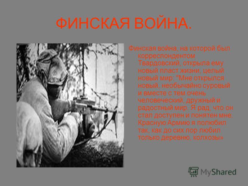 ФИНСКАЯ ВОЙНА. Финская война, на которой был корреспондентом Твардовский, открыла ему новый пласт жизни, целый новый мир: