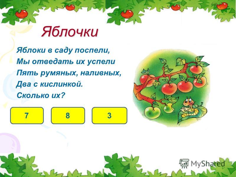 Яблоки в саду поспели, Мы отведать их успели Пять румяных, наливных, Два с кислинкой. Сколько их? Яблочки 78 3