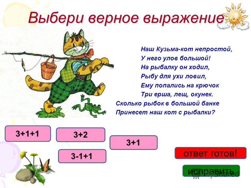 Выбери верное выражение Наш Кузьма-кот непростой, У него улов большой! На рыбалку он ходил, Рыбу для ухи ловил, Ему попались на крючок Три ерша, лещ, окунек. Сколько рыбок в большой банке Принесет наш кот с рыбалки? 3+2 3+1 3-1+1 исправить ответ гото