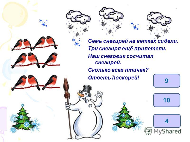 Семь снегирей на ветках сидели. Три снегиря ещё прилетели. Наш снеговик сосчитал снегирей. Сколько всех птичек? Ответь поскорей! 10 4 9