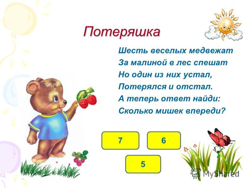 Потеряшка Шесть веселых медвежат За малиной в лес спешат Но один из них устал, Потерялся и отстал. А теперь ответ найди: Сколько мишек впереди? 5 6 7