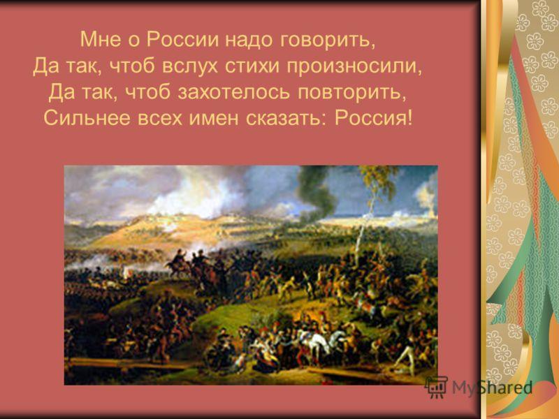 Мне о России надо говорить, Да так, чтоб вслух стихи произносили, Да так, чтоб захотелось повторить, Сильнее всех имен сказать: Россия!