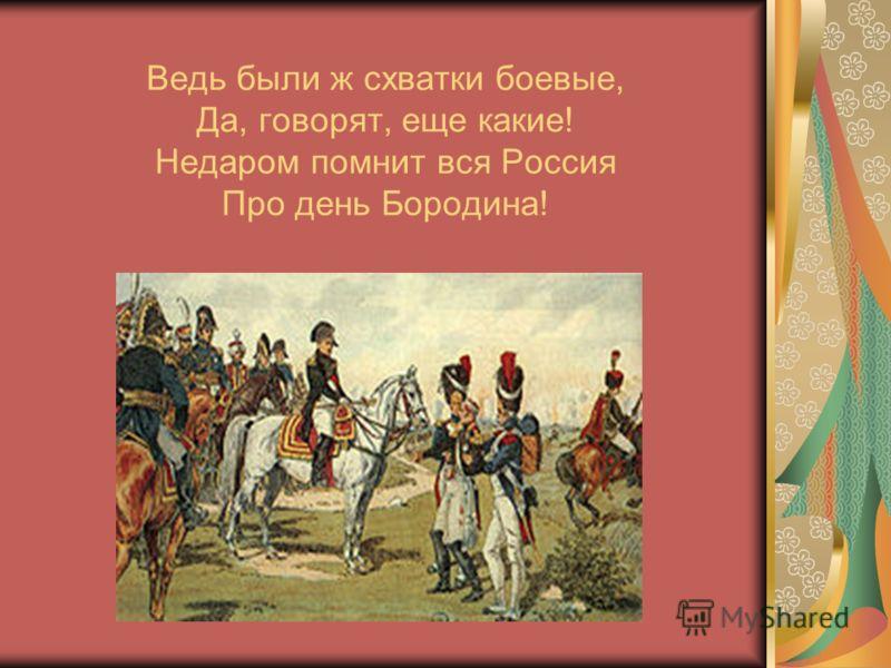 Ведь были ж схватки боевые, Да, говорят, еще какие! Недаром помнит вся Россия Про день Бородина!