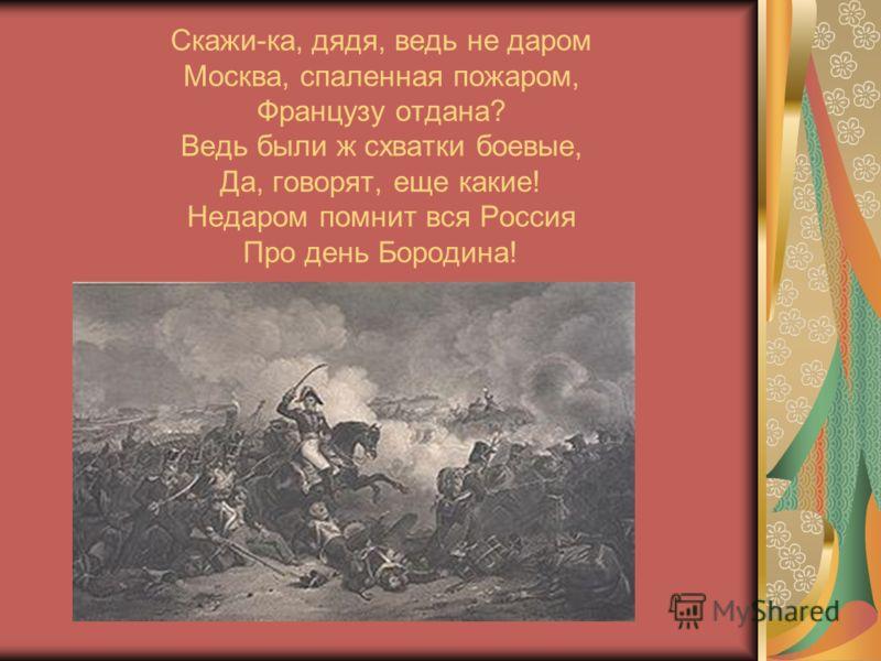 Скажи-ка, дядя, ведь не даром Москва, спаленная пожаром, Французу отдана? Ведь были ж схватки боевые, Да, говорят, еще какие! Недаром помнит вся Россия Про день Бородина!