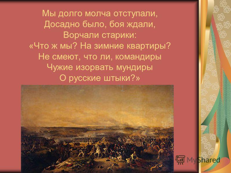 Мы долго молча отступали, Досадно было, боя ждали, Ворчали старики: «Что ж мы? На зимние квартиры? Не смеют, что ли, командиры Чужие изорвать мундиры О русские штыки?»