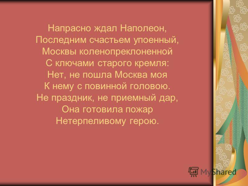 Напрасно ждал Наполеон, Последним счастьем упоенный, Москвы коленопреклоненной С ключами старого кремля: Нет, не пошла Москва моя К нему с повинной головою. Не праздник, не приемный дар, Она готовила пожар Нетерпеливому герою.