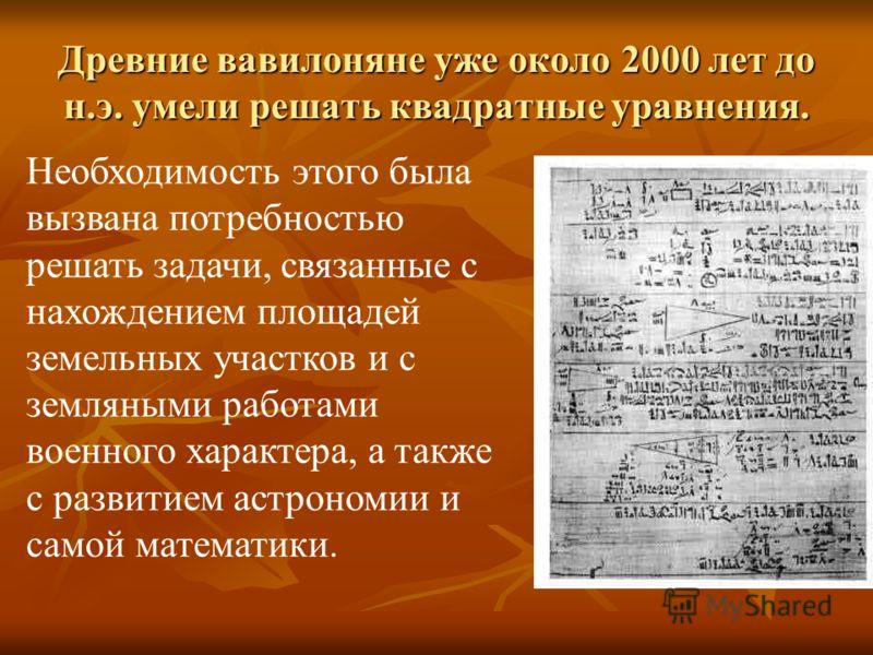 Древние вавилоняне уже около 2000 лет до н.э. умели решать квадратные уравнения. Необходимость этого была вызвана потребностью решать задачи, связанные с нахождением площадей земельных участков и с земляными работами военного характера, а также с раз