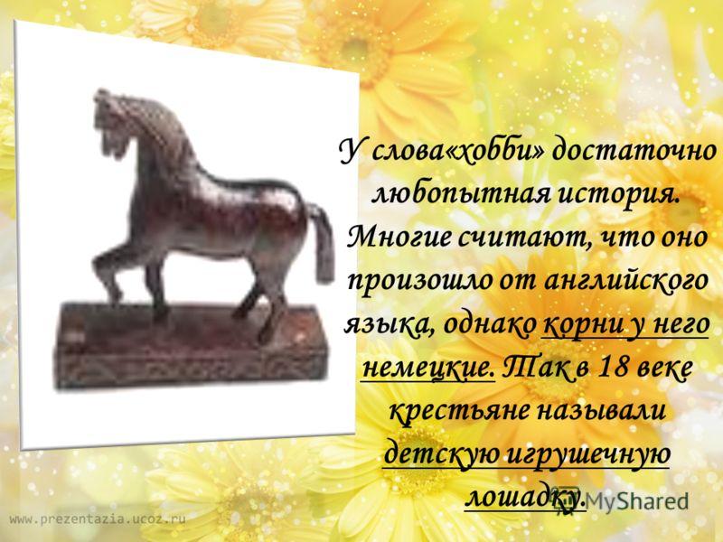 У слова«хобби» достаточно любопытная история. Многие считают, что оно произошло от английского языка, однако корни у него немецкие. Так в 18 веке крестьяне называли детскую игрушечную лошадку.