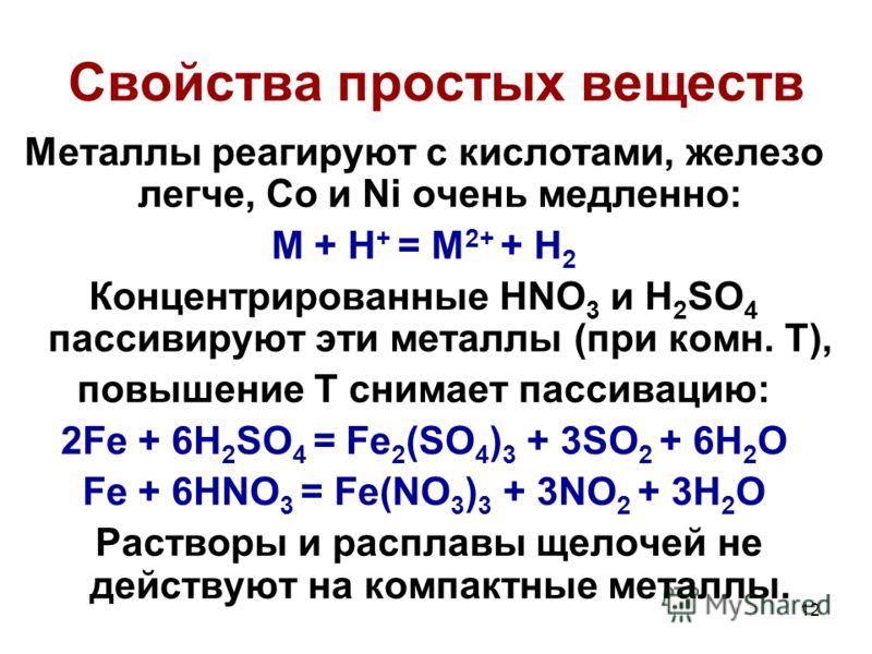12 Свойства простых веществ Металлы реагируют с кислотами, железо легче, Co и Ni очень медленно: M + H + = M 2+ + H 2 Концентрированные HNO 3 и H 2 SO 4 пассивируют эти металлы (при комн. Т), повышение Т снимает пассивацию: 2Fe + 6H 2 SO 4 = Fe 2 (SO
