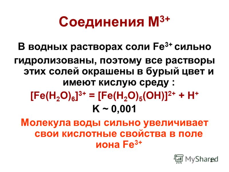 21 Соединения M 3+ В водных растворах соли Fe 3+ сильно гидролизованы, поэтому все растворы этих солей окрашены в бурый цвет и имеют кислую среду : [Fe(H 2 O) 6 ] 3+ = [Fe(H 2 O) 5 (OH)] 2+ + H + K ~ 0,001 Молекула воды сильно увеличивает свои кислот
