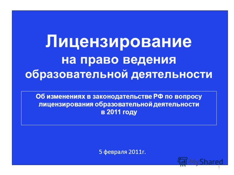1 Лицензирование на право ведения образовательной деятельности 5 февраля 2011г. Об изменениях в законодательстве РФ по вопросу лицензирования образовательной деятельности в 2011 году