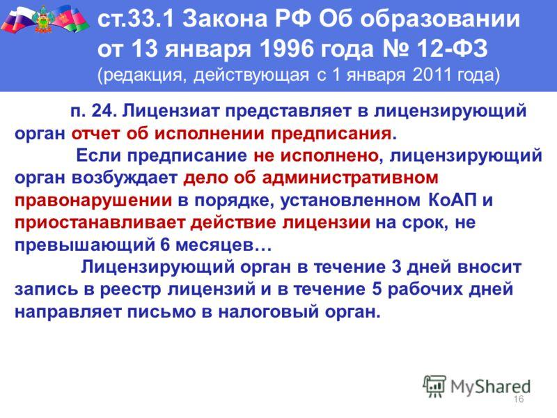 16 ст.33.1 Закона РФ Об образовании от 13 января 1996 года 12-ФЗ (редакция, действующая с 1 января 2011 года) п. 24. Лицензиат представляет в лицензирующий орган отчет об исполнении предписания. Если предписание не исполнено, лицензирующий орган возб