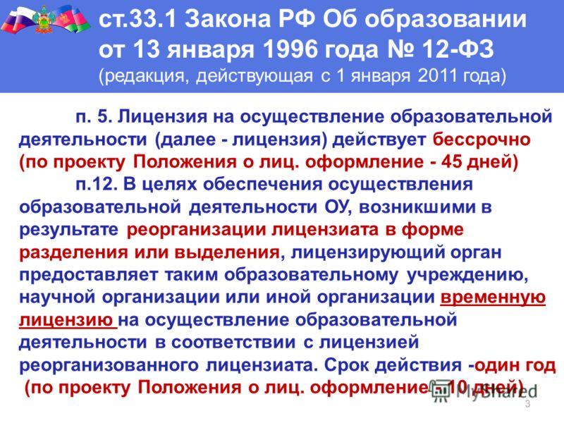 3 ст.33.1 Закона РФ Об образовании от 13 января 1996 года 12-ФЗ (редакция, действующая с 1 января 2011 года) п. 5. Лицензия на осуществление образовательной деятельности (далее - лицензия) действует бессрочно (по проекту Положения о лиц. оформление -