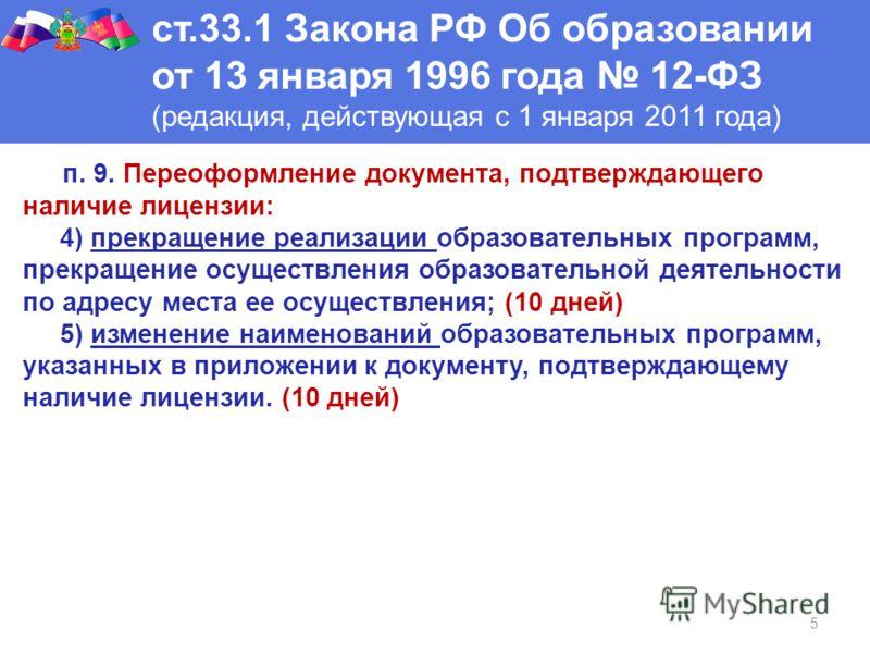 5 ст.33.1 Закона РФ Об образовании от 13 января 1996 года 12-ФЗ (редакция, действующая с 1 января 2011 года) п. 9. Переоформление документа, подтверждающего наличие лицензии: 4) прекращение реализации образовательных программ, прекращение осуществлен