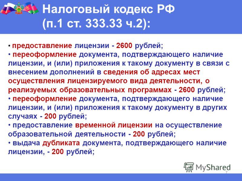 7 Налоговый кодекс РФ (п.1 ст. 333.33 ч.2): предоставление лицензии - 2600 рублей; переоформление документа, подтверждающего наличие лицензии, и (или) приложения к такому документу в связи с внесением дополнений в сведения об адресах мест осуществлен