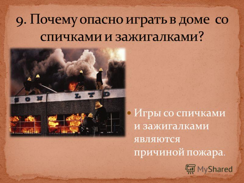 Игры со спичками и зажигалками являются причиной пожара.