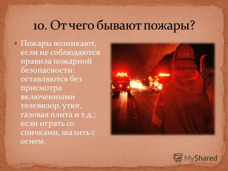Пожары возникают, если не соблюдаются правила пожарной безопасности: оставляются без присмотра включенными телевизор, утюг, газовая плита и т.д.; если играть со спичками, шалить с огнем.