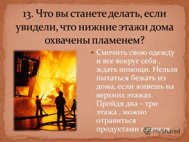 Смочить свою одежду и все вокруг себя, ждать помощи. Нельзя пытаться бежать из дома, если живешь на верхних этажах. Пройдя два – три этажа, можно отравиться продуктами горения.
