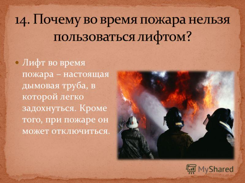 Лифт во время пожара – настоящая дымовая труба, в которой легко задохнуться. Кроме того, при пожаре он может отключиться.
