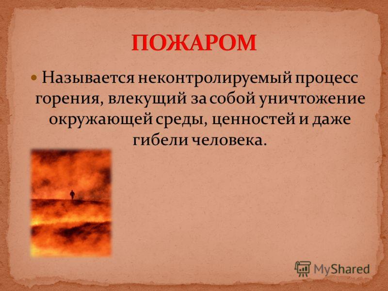 Называется неконтролируемый процесс горения, влекущий за собой уничтожение окружающей среды, ценностей и даже гибели человека.