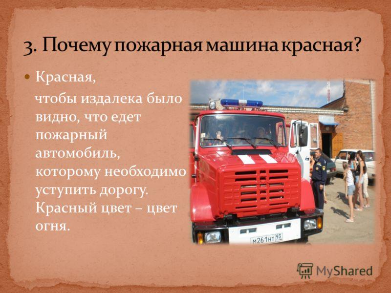 Красная, чтобы издалека было видно, что едет пожарный автомобиль, которому необходимо уступить дорогу. Красный цвет – цвет огня.