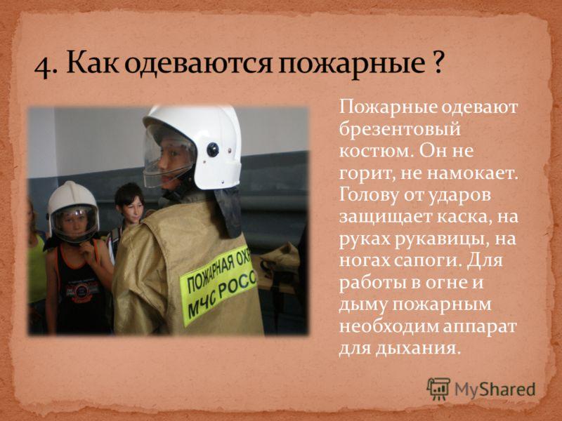 Пожарные одевают брезентовый костюм. Он не горит, не намокает. Голову от ударов защищает каска, на руках рукавицы, на ногах сапоги. Для работы в огне и дыму пожарным необходим аппарат для дыхания.