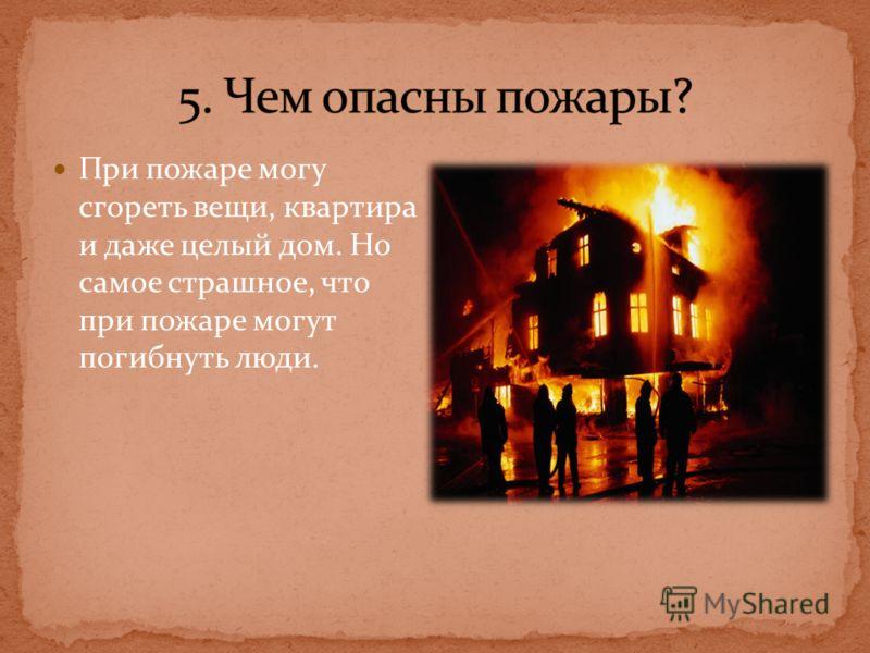 При пожаре могу сгореть вещи, квартира и даже целый дом. Но самое страшное, что при пожаре могут погибнуть люди.