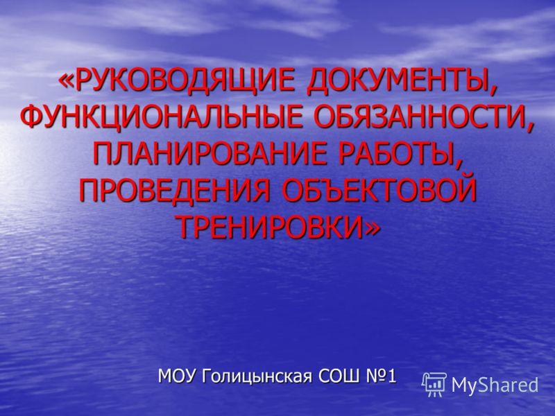 «РУКОВОДЯЩИЕ ДОКУМЕНТЫ, ФУНКЦИОНАЛЬНЫЕ ОБЯЗАННОСТИ, ПЛАНИРОВАНИЕ РАБОТЫ, ПРОВЕДЕНИЯ ОБЪЕКТОВОЙ ТРЕНИРОВКИ» МОУ Голицынская СОШ 1