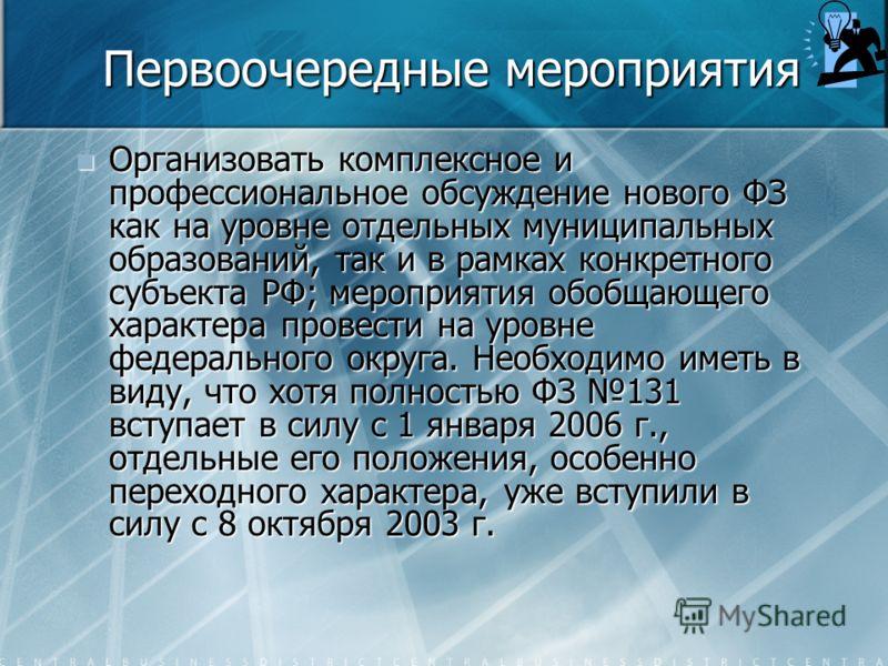 Первоочередные мероприятия Организовать комплексное и профессиональное обсуждение нового ФЗ как на уровне отдельных муниципальных образований, так и в рамках конкретного субъекта РФ; мероприятия обобщающего характера провести на уровне федерального о