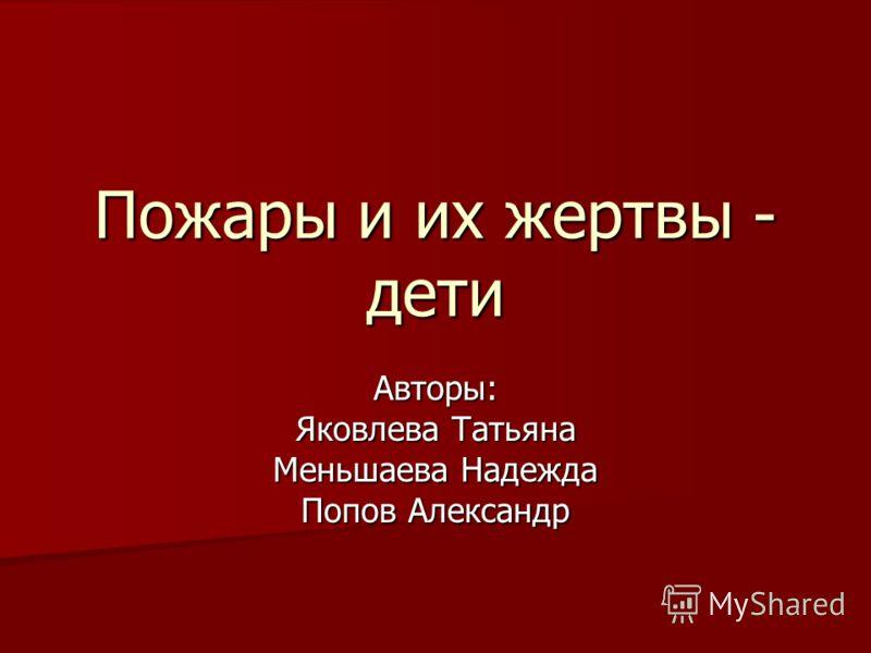 Пожары и их жертвы - дети Авторы: Яковлева Татьяна Меньшаева Надежда Попов Александр