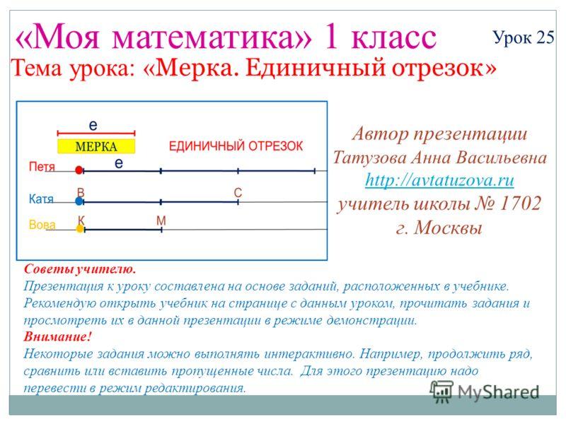 «Моя математика» 1 класс Урок 25 Тема урока: « Мерка. Единичный отрезок» Советы учителю. Презентация к уроку составлена на основе заданий, расположенных в учебнике. Рекомендую открыть учебник на странице с данным уроком, прочитать задания и просмотре