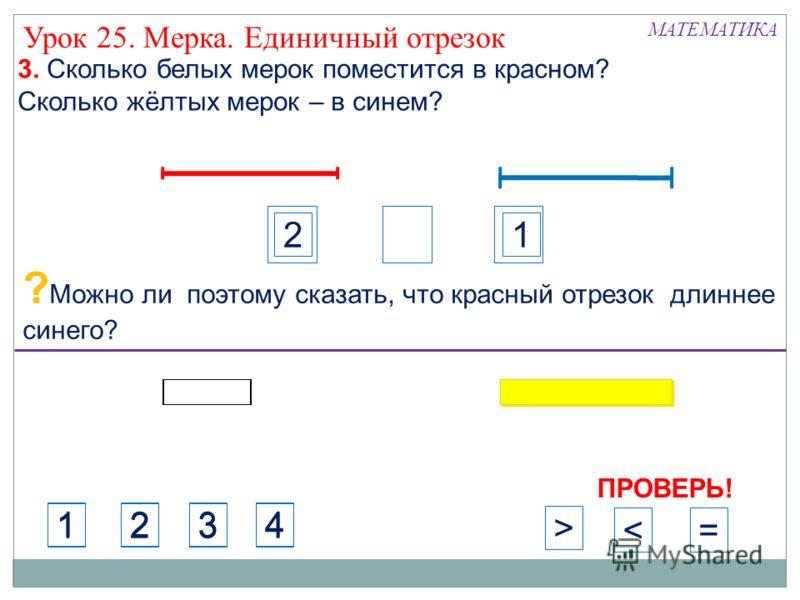 с сс 3. Сколько белых мерок поместится в красном? Сколько жёлтых мерок – в синем? 21 ? Можно ли поэтому сказать, что красный отрезок длиннее синего? МАТЕМАТИКА Урок 25. Мерка. Единичный отрезок ПРОВЕРЬ! 1234 1234 >