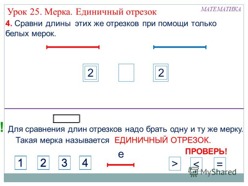 2 МАТЕМАТИКА 4. Сравни длины этих же отрезков при помощи только белых мерок. Урок 25. Мерка. Единичный отрезок ПРОВЕРЬ! 1234 1234 >