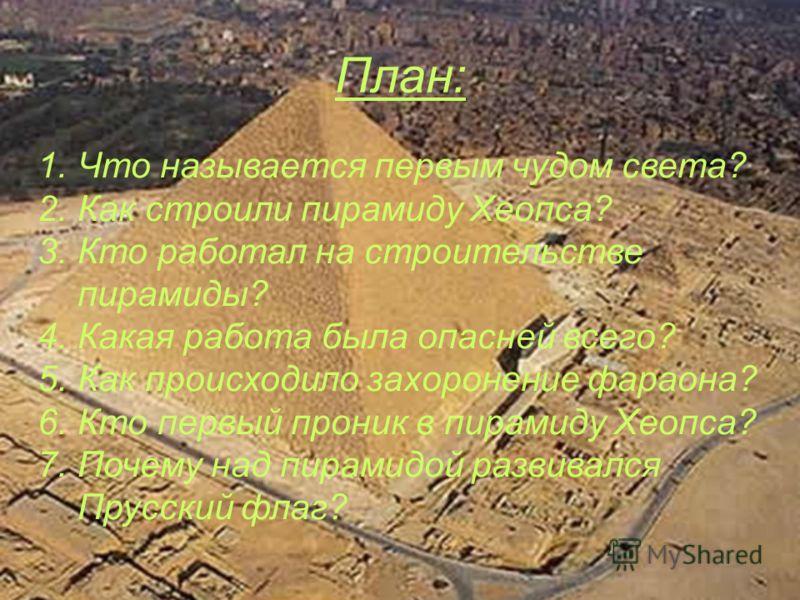 План: 1. Что называется первым чудом света? 2. Как строили пирамиду Хеопса? 3. Кто работал на строительстве пирамиды? 4. Какая работа была опасней всего? 5. Как происходило захоронение фараона? 6. Кто первый проник в пирамиду Хеопса? 7. Почему над пи
