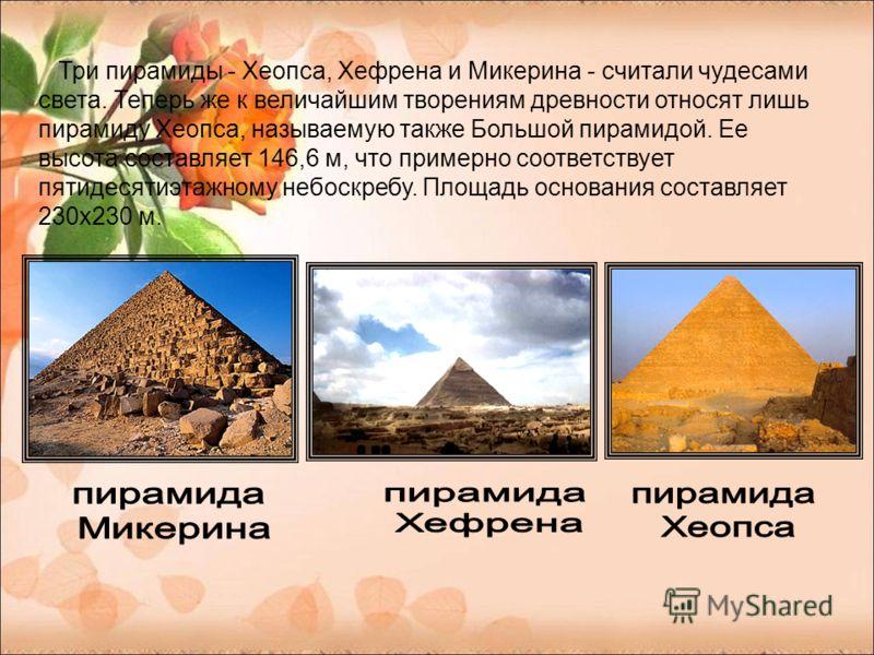 Три пирамиды - Хеопса, Хефрена и Микерина - считали чудесами света. Теперь же к величайшим творениям древности относят лишь пирамиду Хеопса, называемую также Большой пирамидой. Ее высота составляет 146,6 м, что примерно соответствует пятидесятиэтажно