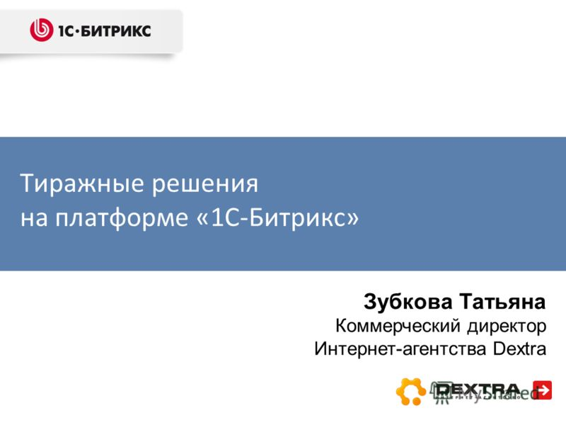 Тиражные решения на платформе «1С-Битрикс» Зубкова Татьяна Коммерческий директор Интернет-агентства Dextra