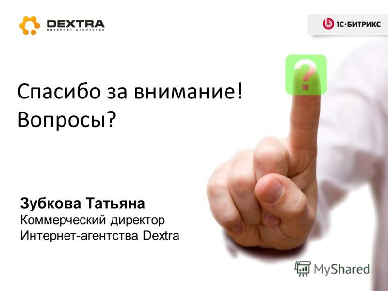 Спасибо за внимание! Вопросы? Зубкова Татьяна Коммерческий директор Интернет-агентства Dextra