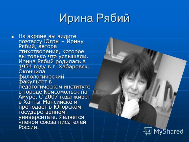 Ирина Рябий На экране вы видите поэтессу Югры – Ирину Рябий, автора стихотворения, которое вы только что услышали. Ирина Рябий родилась в 1954 году в г. Хабаровск. Окончила филологический факультет в педагогическом институте в городе Комсомольск на А