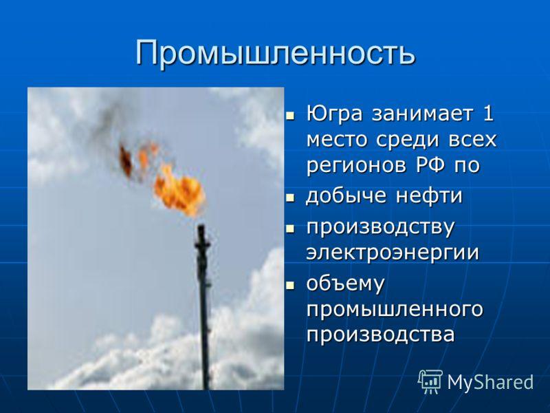 Промышленность Югра занимает 1 место среди всех регионов РФ по Югра занимает 1 место среди всех регионов РФ по добыче нефти добыче нефти производству электроэнергии производству электроэнергии объему промышленного производства объему промышленного пр