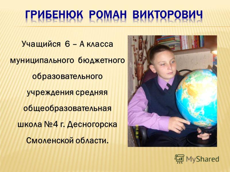 Учащийся 6 – А класса муниципального бюджетного образовательного учреждения средняя общеобразовательная школа 4 г. Десногорска Смоленской области.
