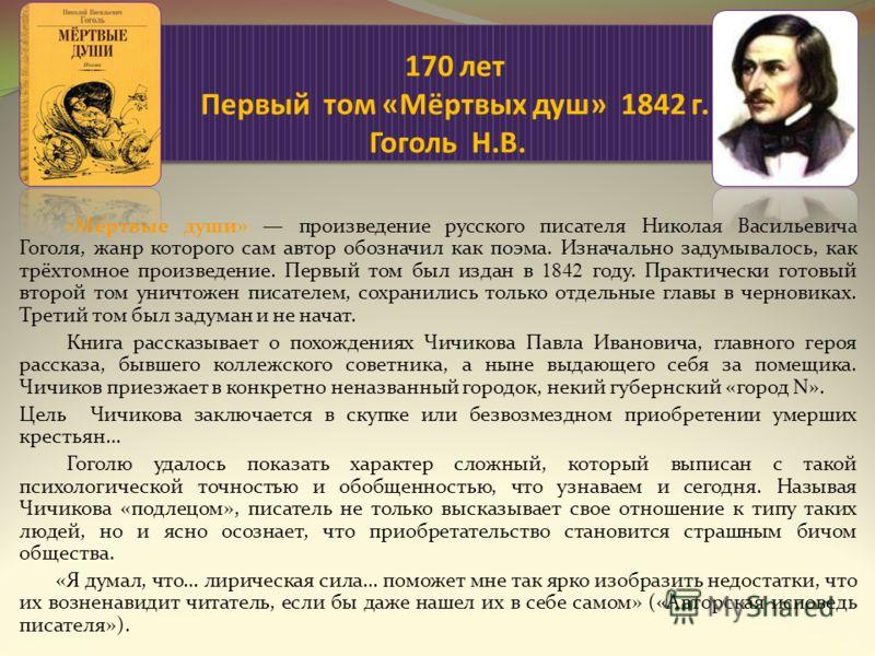 170 лет Первый том «Мёртвых душ» 1842 г. Гоголь Н.В. «Мёртвые души» произведение русского писателя Николая Васильевича Гоголя, жанр которого сам автор обозначил как поэма. Изначально задумывалось, как трёхтомное произведение. Первый том был издан в 1