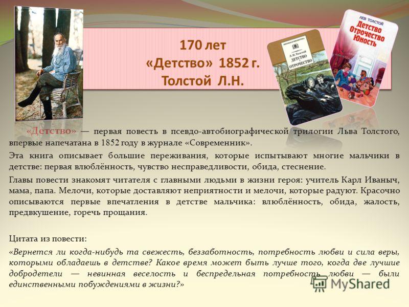 170 лет «Детство» 1852 г. Толстой Л.Н. «Детство» первая повесть в псевдо-автобиографической трилогии Льва Толстого, впервые напечатана в 1852 году в журнале «Современник». Эта книга описывает большие переживания, которые испытывают многие мальчики в