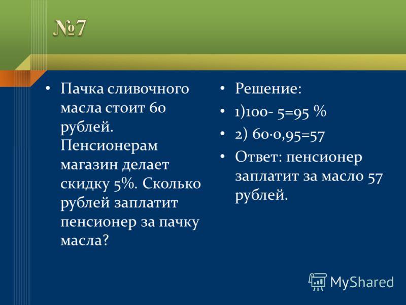 Пачка сливочного масла стоит 60 рублей. Пенсионерам магазин делает скидку 5%. Сколько рублей заплатит пенсионер за пачку масла? Решение: 1)100- 5=95 % 2) 600,95=57 Ответ: пенсионер заплатит за масло 57 рублей.