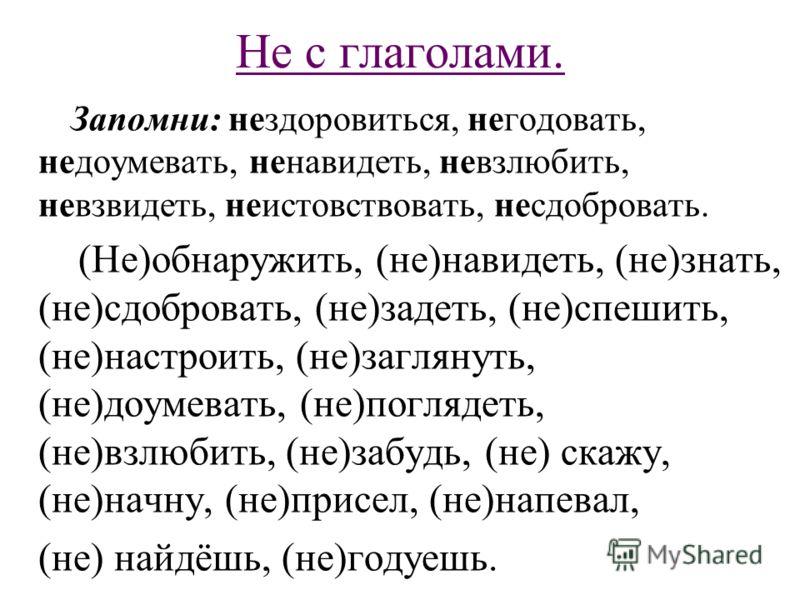 Не с глаголами. Запомни: нездоровиться, негодовать, недоумевать, ненавидеть, невзлюбить, невзвидеть, неистовствовать, несдобровать. (Не)обнаружить, (не)навидеть, (не)знать, (не)сдобровать, (не)задеть, (не)спешить, (не)настроить, (не)заглянуть, (не)до