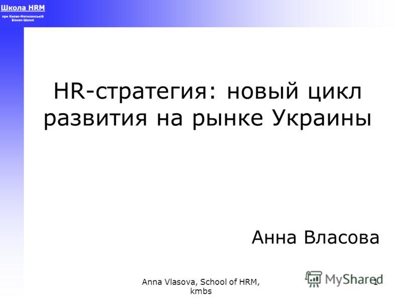 Anna Vlasova, School of HRM, kmbs 1 HR-стратегия: новый цикл развития на рынке Украины Анна Власова