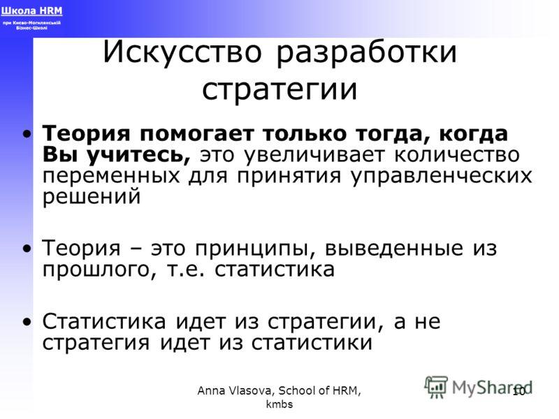 Anna Vlasova, School of HRM, kmbs 10 Искусство разработки стратегии Теория помогает только тогда, когда Вы учитесь, это увеличивает количество переменных для принятия управленческих решений Теория – это принципы, выведенные из прошлого, т.е. статисти