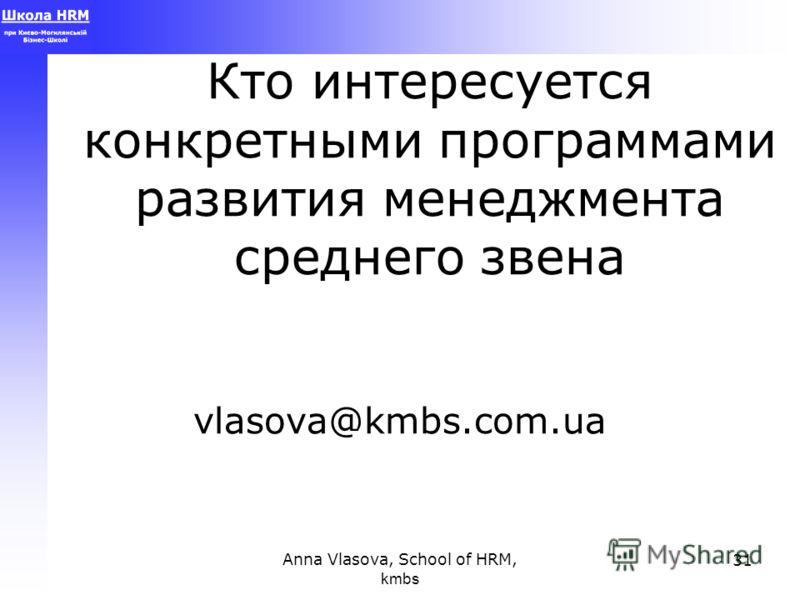 Anna Vlasova, School of HRM, kmbs 31 Кто интересуется конкретными программами развития менеджмента среднего звена vlasova@kmbs.com.ua