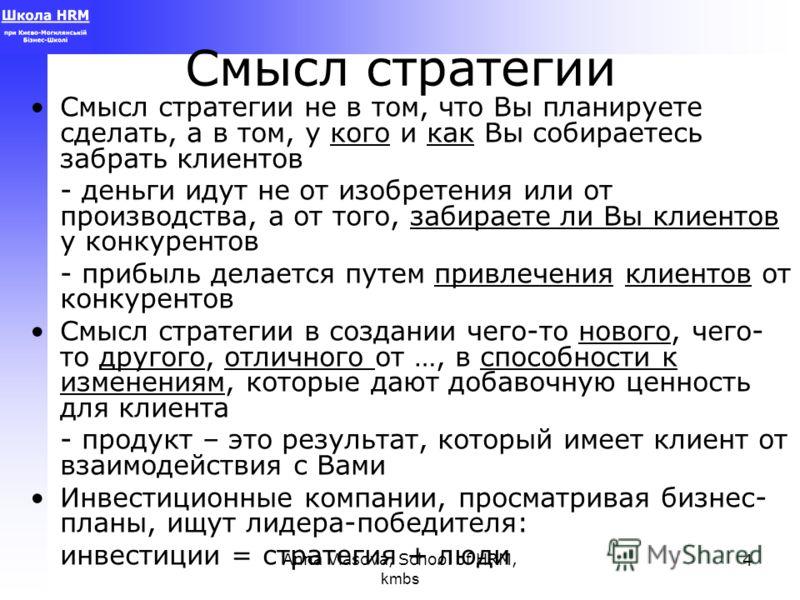 Anna Vlasova, School of HRM, kmbs 4 Смысл стратегии Смысл стратегии не в том, что Вы планируете сделать, а в том, у кого и как Вы собираетесь забрать клиентов - деньги идут не от изобретения или от производства, а от того, забираете ли Вы клиентов у